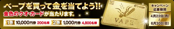 ベープを買って金を当てよう!!金色のクオ・カードが当たります。キャンペーン応募期間4月22日(月)〜6月30日(日)